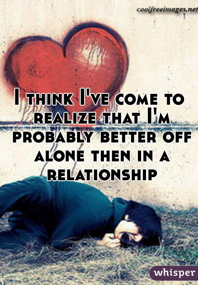 I think I've come to realize that I'm probably better off alone then in a relationship