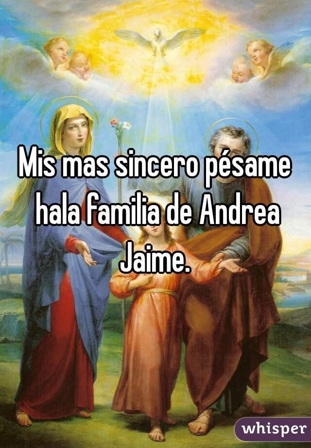 Mis mas sincero pésame hala familia de Andrea Jaime.