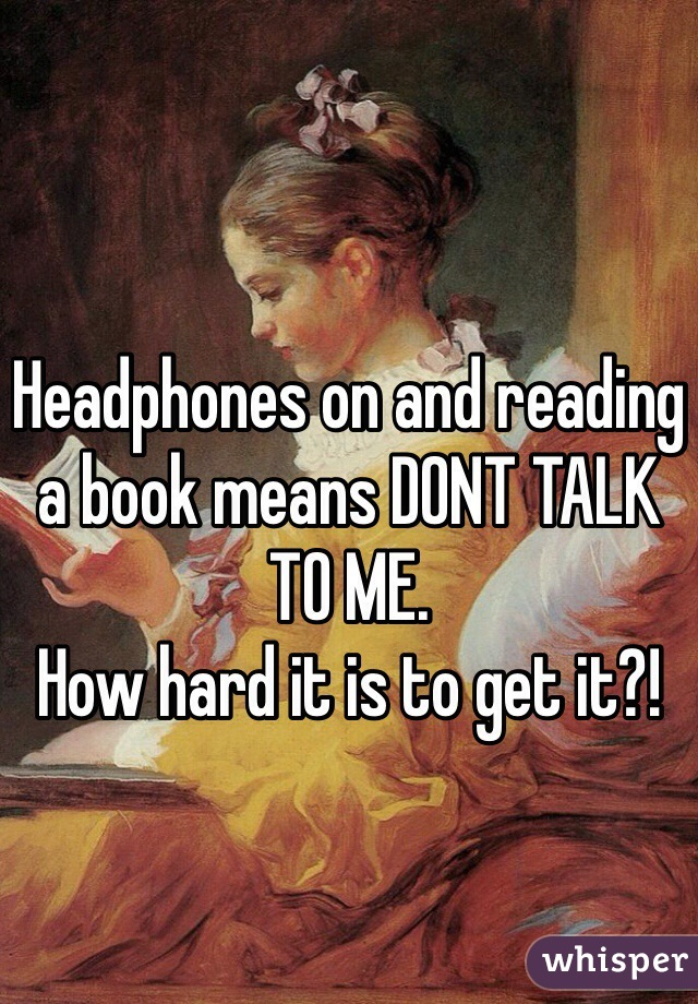 Headphones on and reading a book means DONT TALK TO ME. How hard it is to get it?!