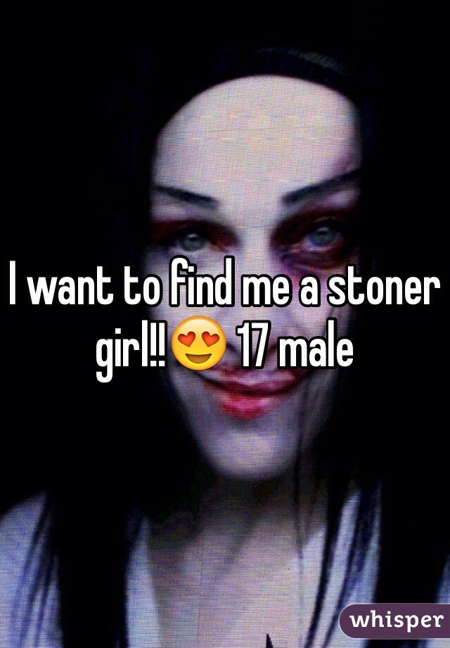 I want to find me a stoner girl!!😍 17 male