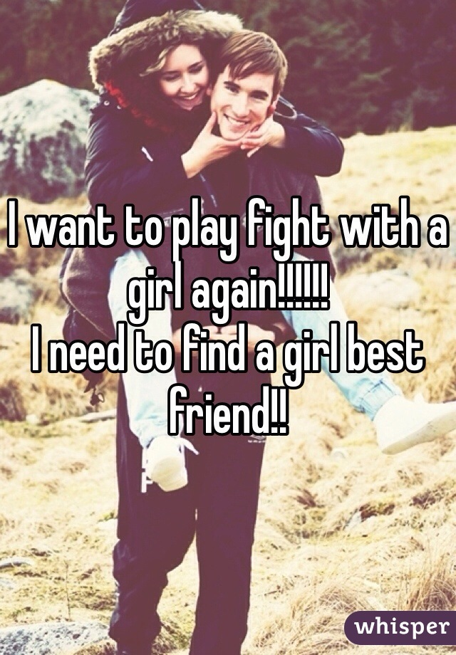 I want to play fight with a girl again!!!!!! I need to find a girl best friend!!