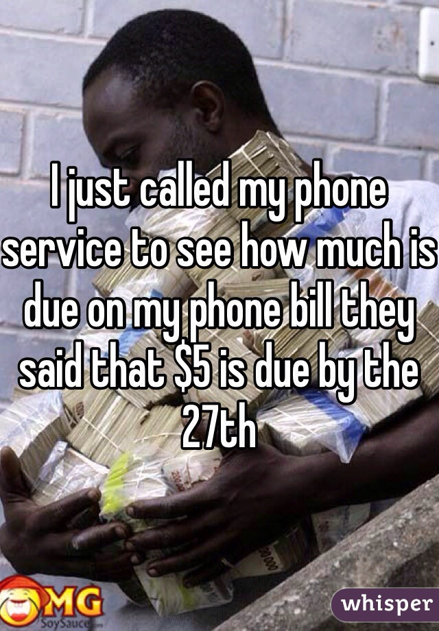 I just called my phone service to see how much is due on my phone bill they said that $5 is due by the 27th