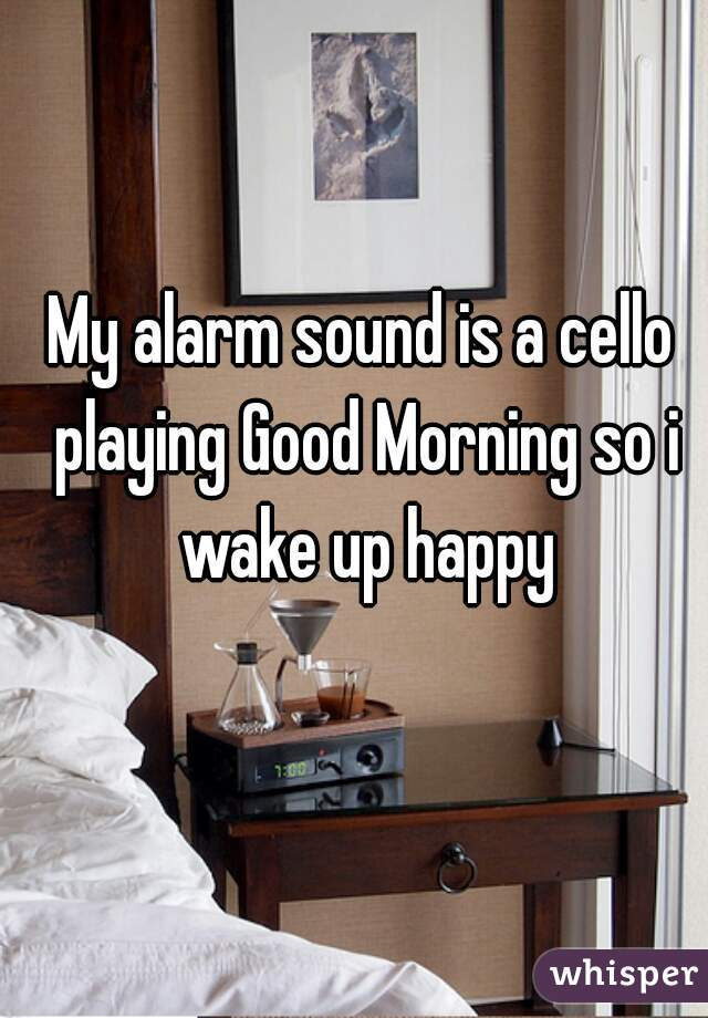 My alarm sound is a cello playing Good Morning so i wake up happy