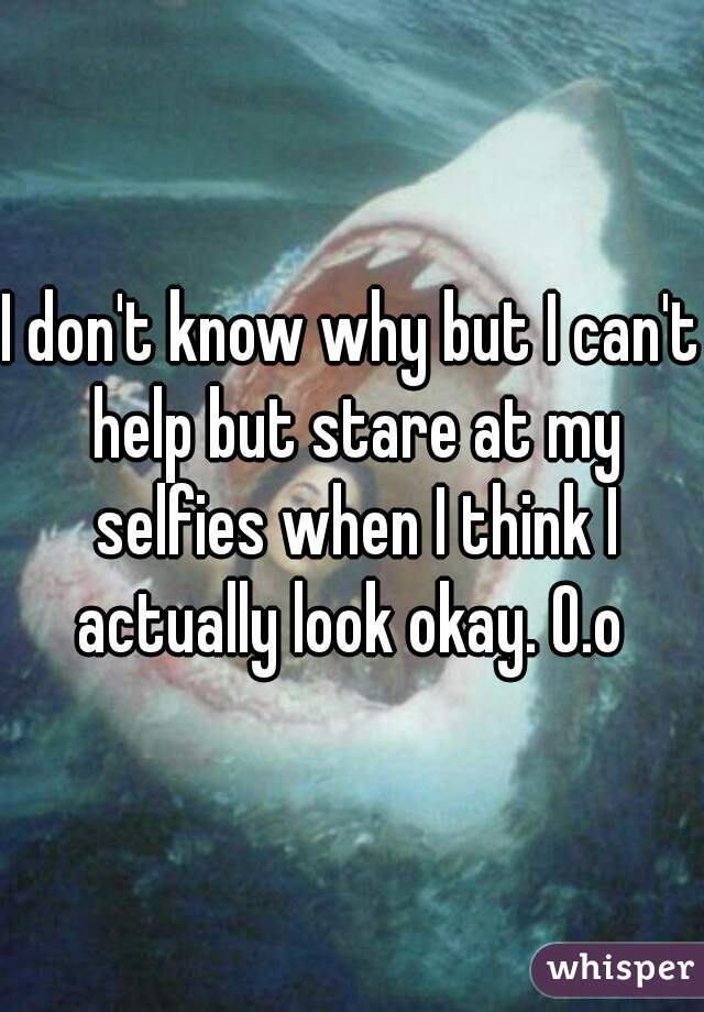 I don't know why but I can't help but stare at my selfies when I think I actually look okay. O.o