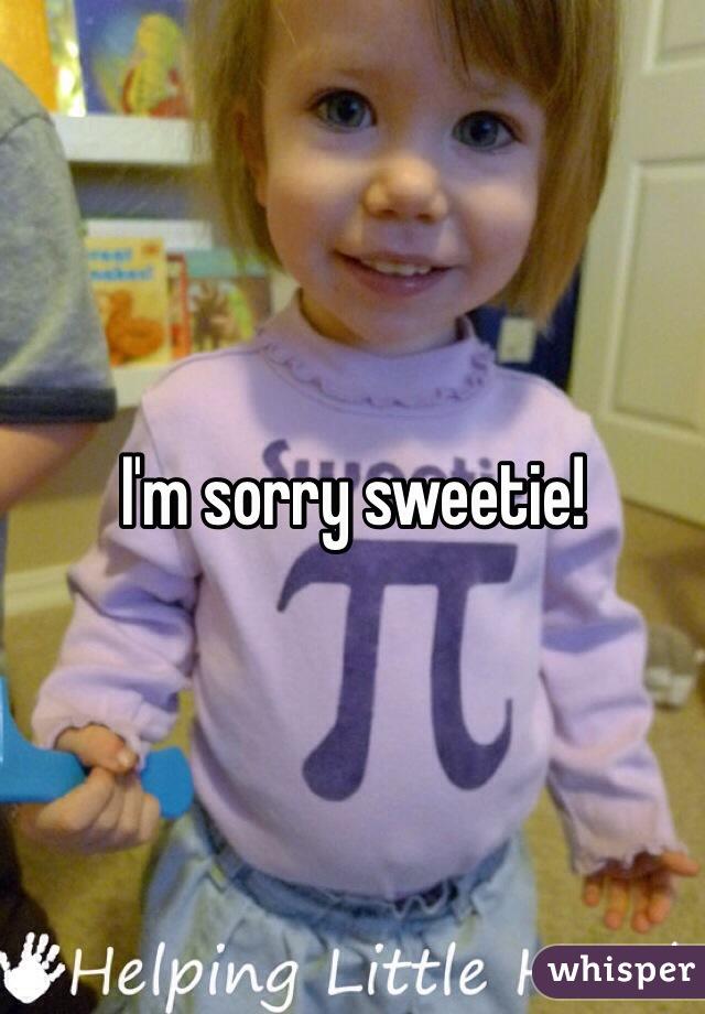 I'm sorry sweetie!