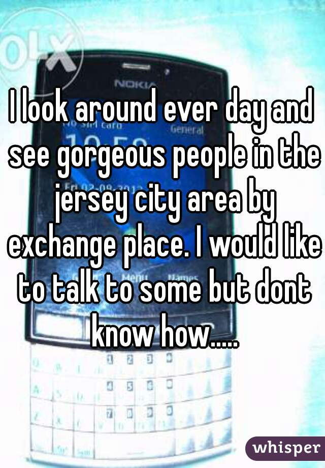 I look around ever day and see gorgeous people in the jersey city area by exchange place. I would like to talk to some but dont know how.....