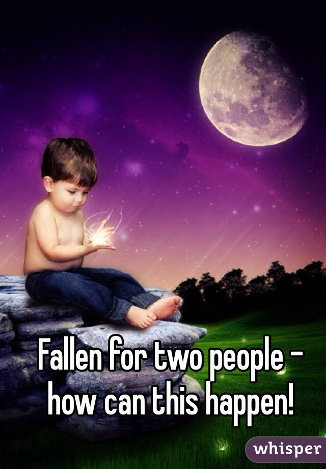 Fallen for two people - how can this happen!
