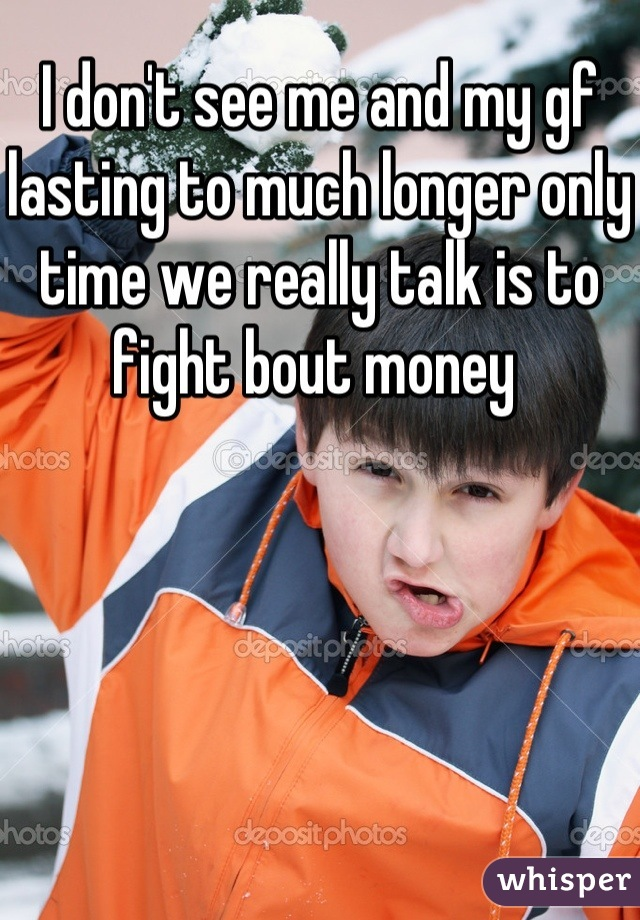I don't see me and my gf lasting to much longer only time we really talk is to fight bout money