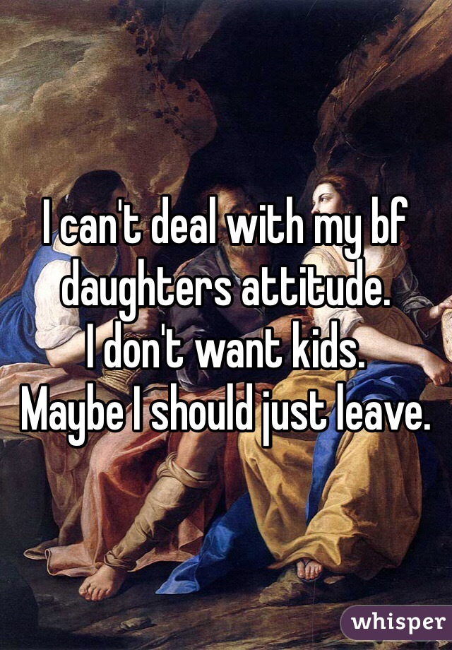 I can't deal with my bf daughters attitude.  I don't want kids.  Maybe I should just leave.
