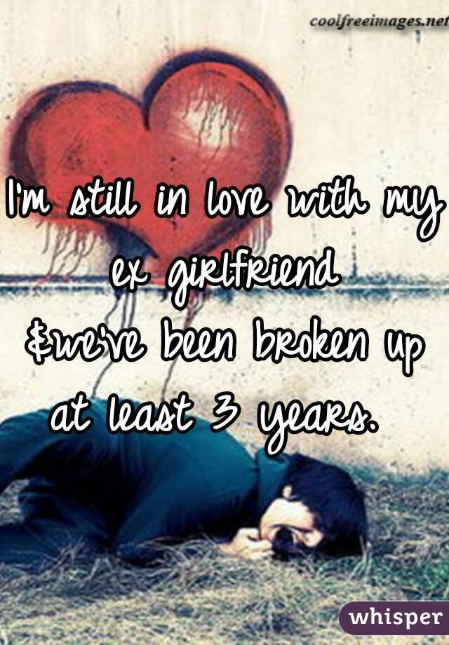 I'm still in love with my ex girlfriend  &we've been broken up at least 3 years.
