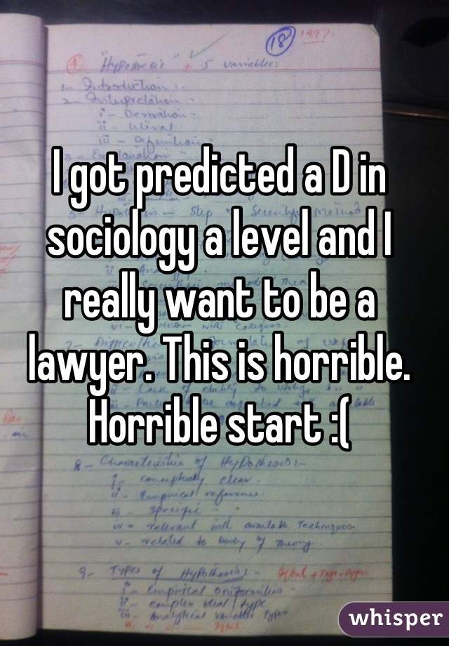 I got predicted a D in sociology a level and I really want to be a lawyer. This is horrible. Horrible start :(
