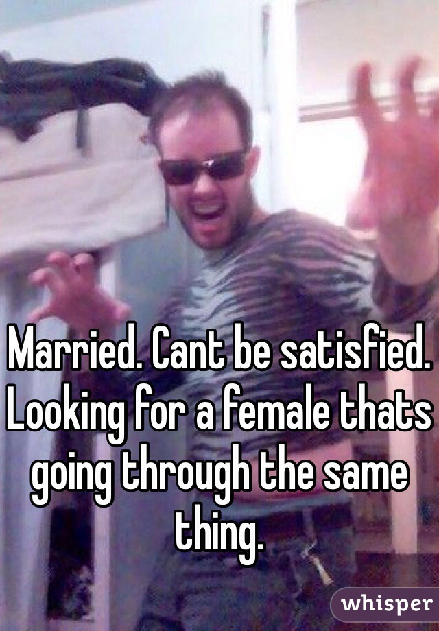 Married. Cant be satisfied. Looking for a female thats going through the same thing.