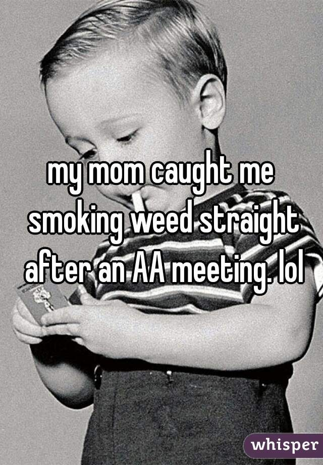 my mom caught me smoking weed straight after an AA meeting. lol