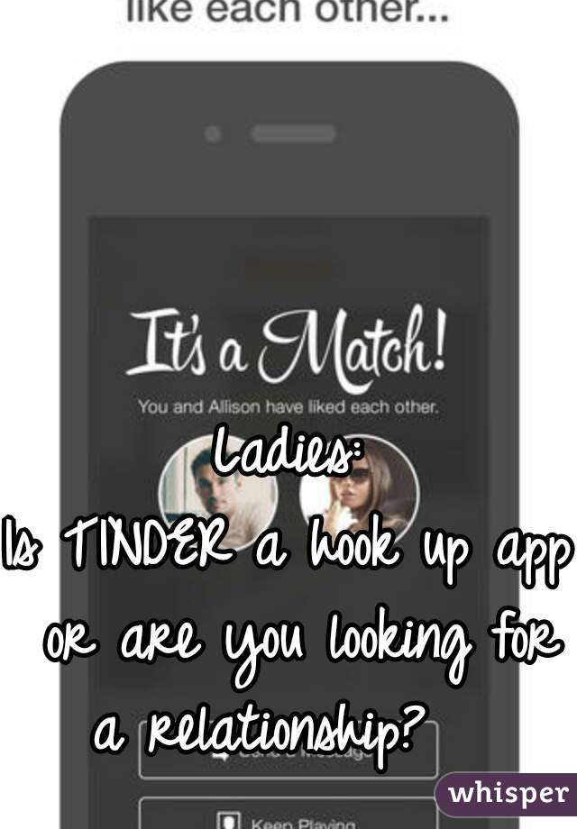 Ladies: Is TINDER a hook up app or are you looking for a relationship?