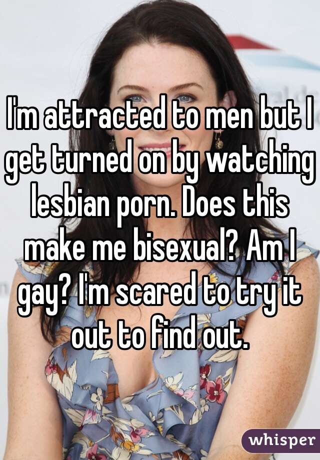 I'm attracted to men but I get turned on by watching lesbian porn. Does this make me bisexual? Am I gay? I'm scared to try it out to find out.