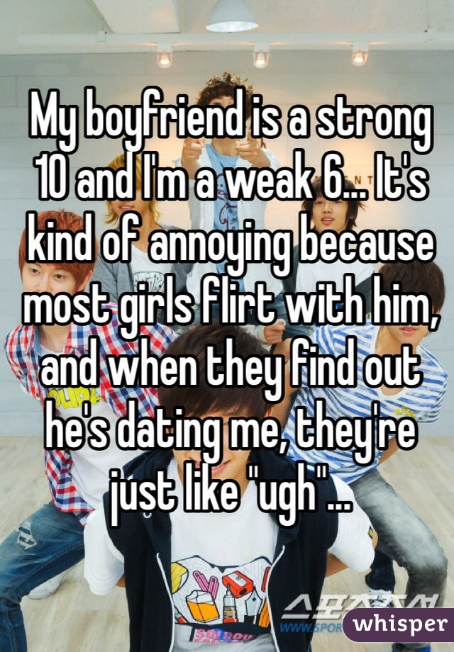 "My boyfriend is a strong 10 and I'm a weak 6... It's kind of annoying because most girls flirt with him, and when they find out he's dating me, they're just like ""ugh""..."