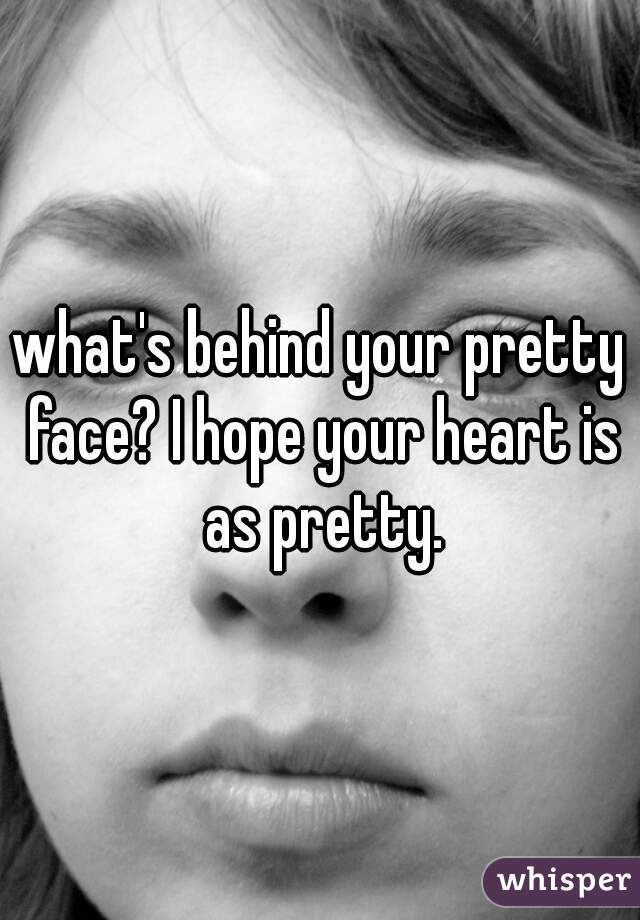 what's behind your pretty face? I hope your heart is as pretty.
