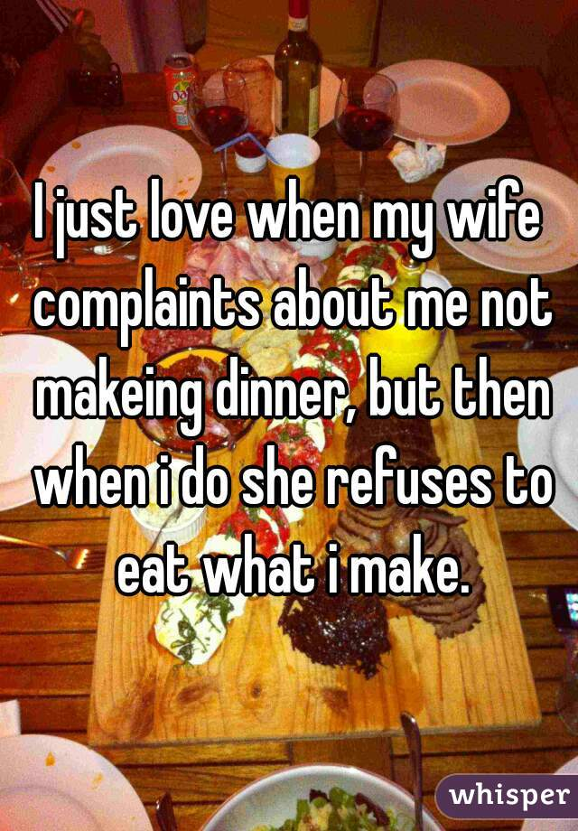 I just love when my wife complaints about me not makeing dinner, but then when i do she refuses to eat what i make.