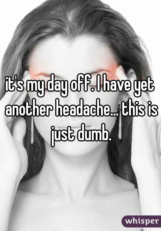 it's my day off. I have yet another headache... this is just dumb.