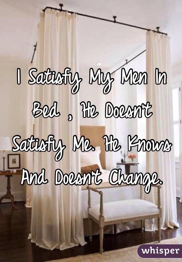 I Satisfy My Men In Bed , He Doesn't Satisfy Me. He Knows And Doesn't Change.