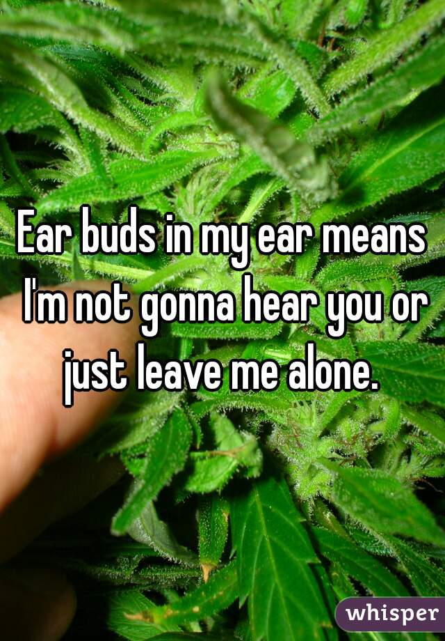 Ear buds in my ear means I'm not gonna hear you or just leave me alone.