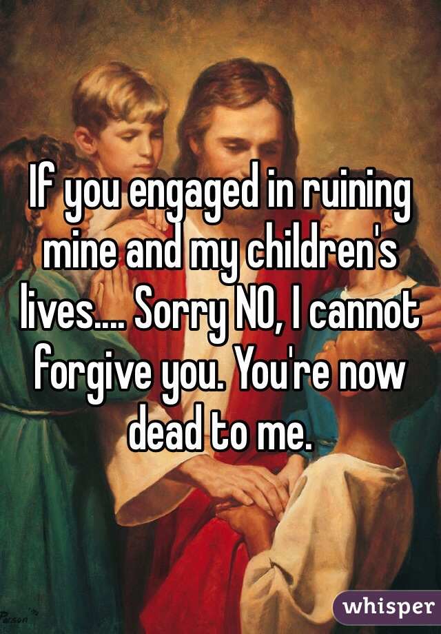 If you engaged in ruining mine and my children's lives.... Sorry NO, I cannot forgive you. You're now dead to me.