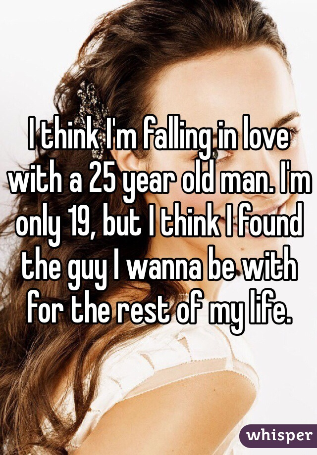 I think I'm falling in love with a 25 year old man. I'm only 19, but I think I found the guy I wanna be with for the rest of my life.