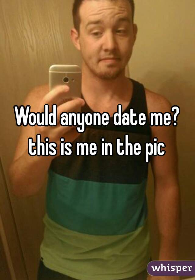 Would anyone date me? this is me in the pic