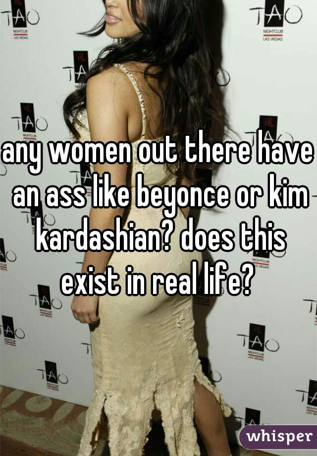 any women out there have an ass like beyonce or kim kardashian? does this exist in real life?
