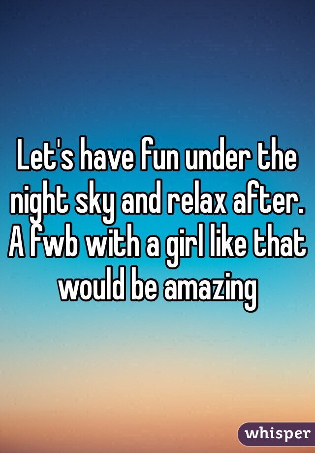 Let's have fun under the night sky and relax after. A fwb with a girl like that would be amazing