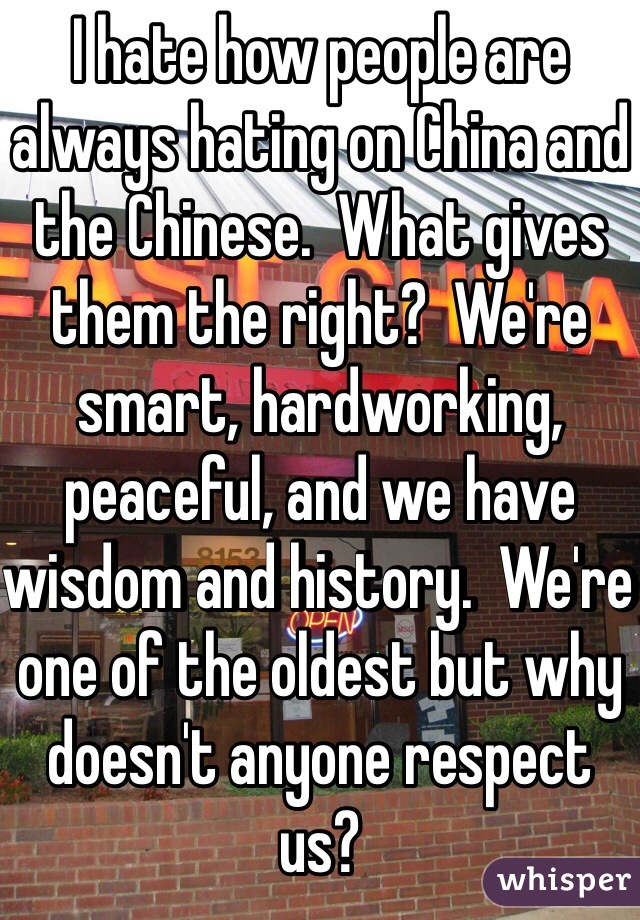 I hate how people are always hating on China and the Chinese.  What gives them the right?  We're smart, hardworking, peaceful, and we have wisdom and history.  We're one of the oldest but why doesn't anyone respect us?