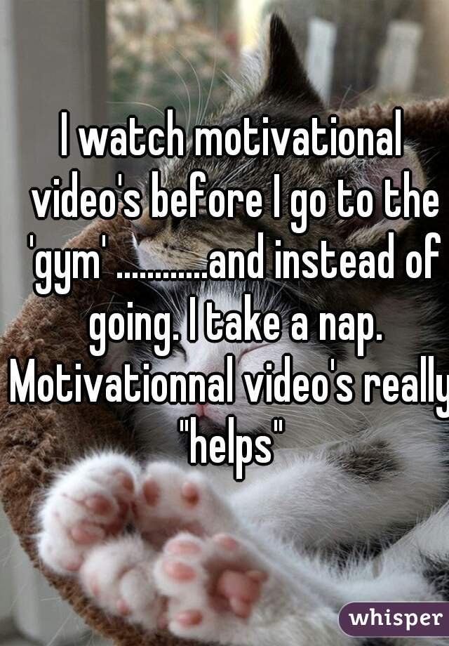 "I watch motivational video's before I go to the 'gym' ............and instead of going. I take a nap.  Motivationnal video's really ""helps"""