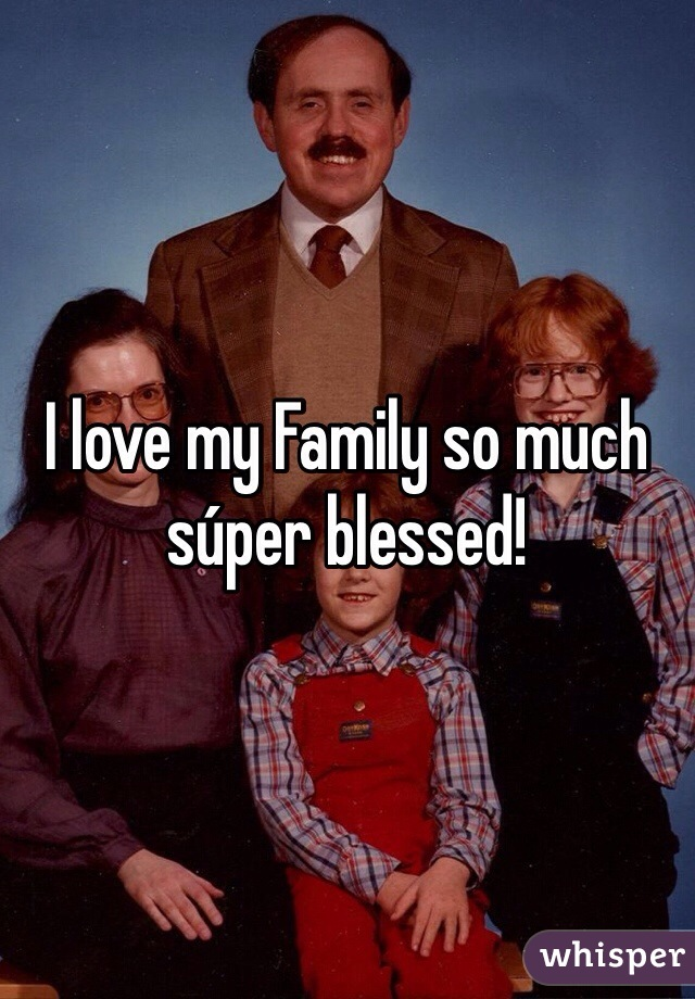 I love my Family so much súper blessed!