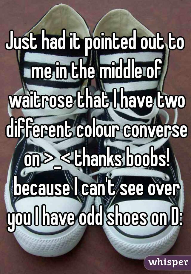 Just had it pointed out to me in the middle of waitrose that I have two different colour converse on >_< thanks boobs! because I can't see over you I have odd shoes on D: