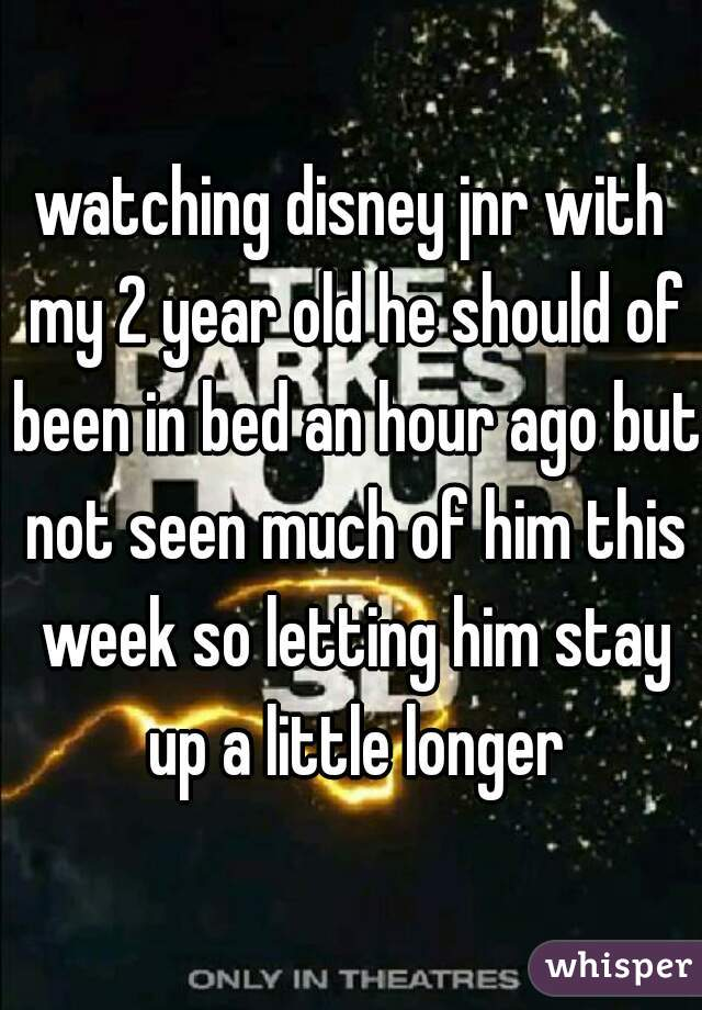 watching disney jnr with my 2 year old he should of been in bed an hour ago but not seen much of him this week so letting him stay up a little longer