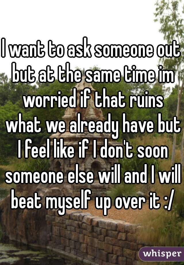 I want to ask someone out but at the same time im worried if that ruins what we already have but I feel like if I don't soon someone else will and I will beat myself up over it :/