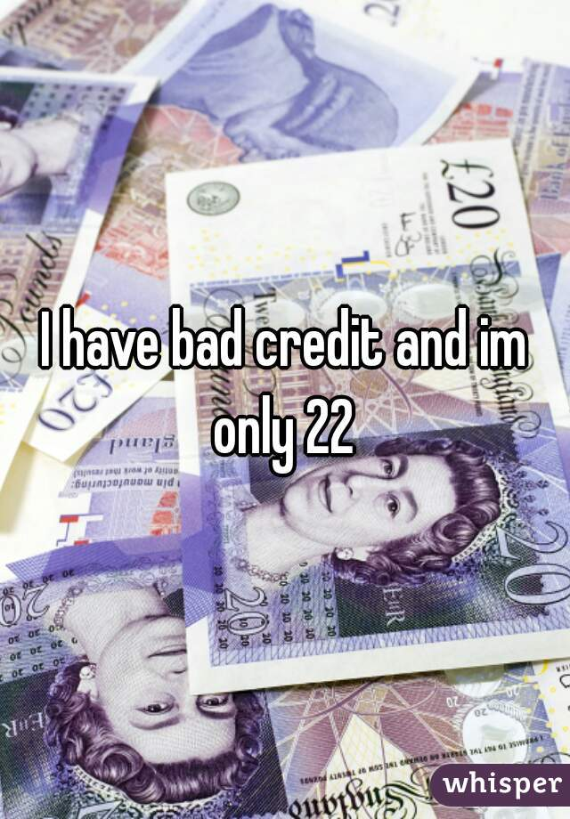 I have bad credit and im only 22