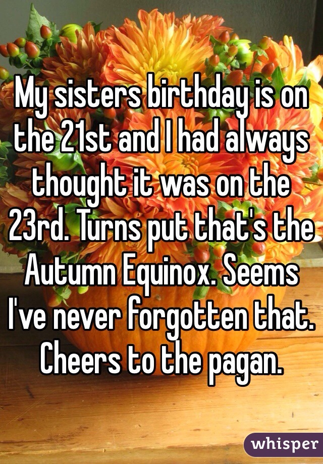 My sisters birthday is on the 21st and I had always thought it was on the 23rd. Turns put that's the Autumn Equinox. Seems I've never forgotten that. Cheers to the pagan.