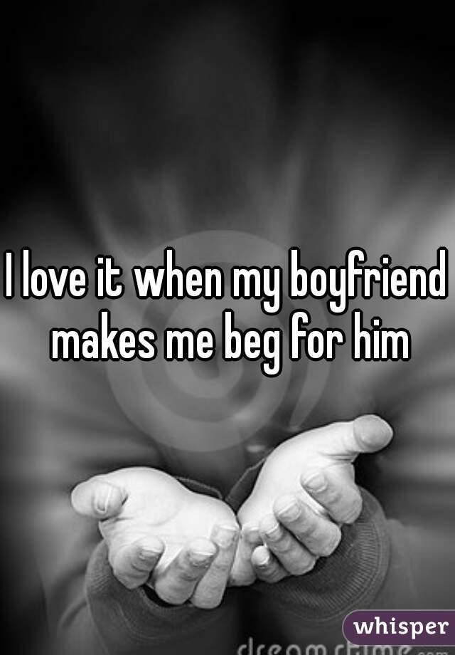 I love it when my boyfriend makes me beg for him