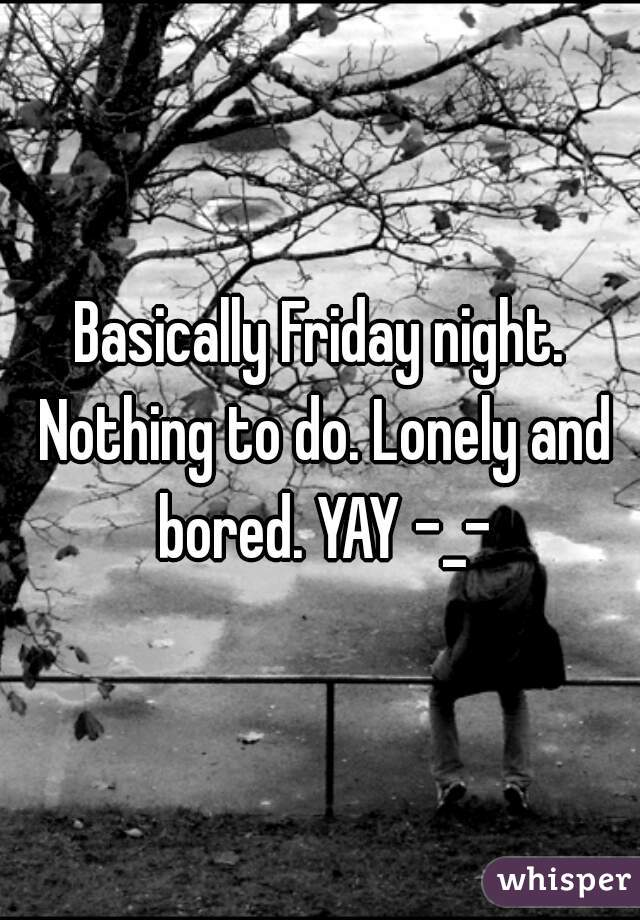 Basically Friday night. Nothing to do. Lonely and bored. YAY -_-