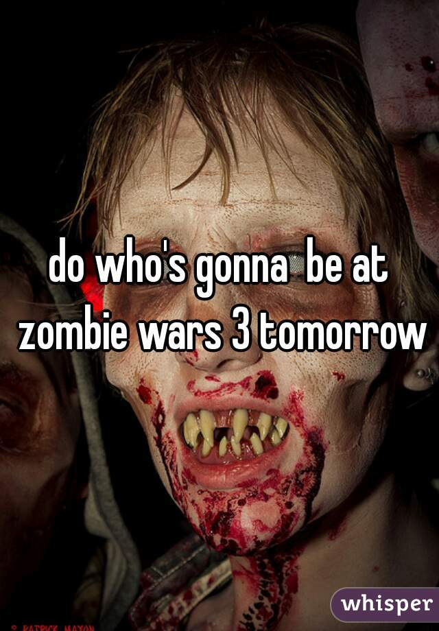do who's gonna  be at zombie wars 3 tomorrow