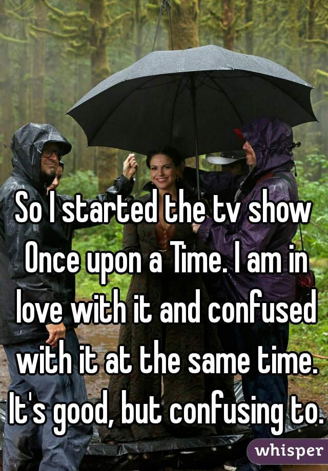 So I started the tv show Once upon a Time. I am in love with it and confused with it at the same time. It's good, but confusing to.