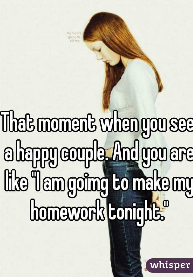 """That moment when you see a happy couple. And you are like """"I am goimg to make my homework tonight."""""""