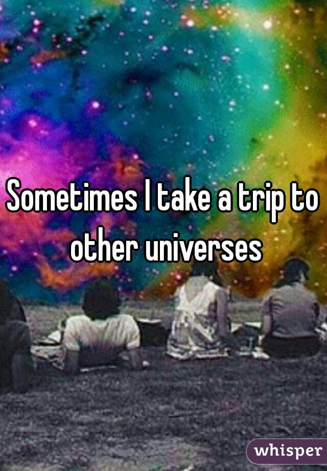 Sometimes I take a trip to other universes