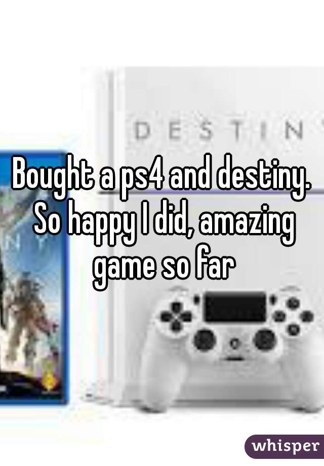 Bought a ps4 and destiny. So happy I did, amazing game so far