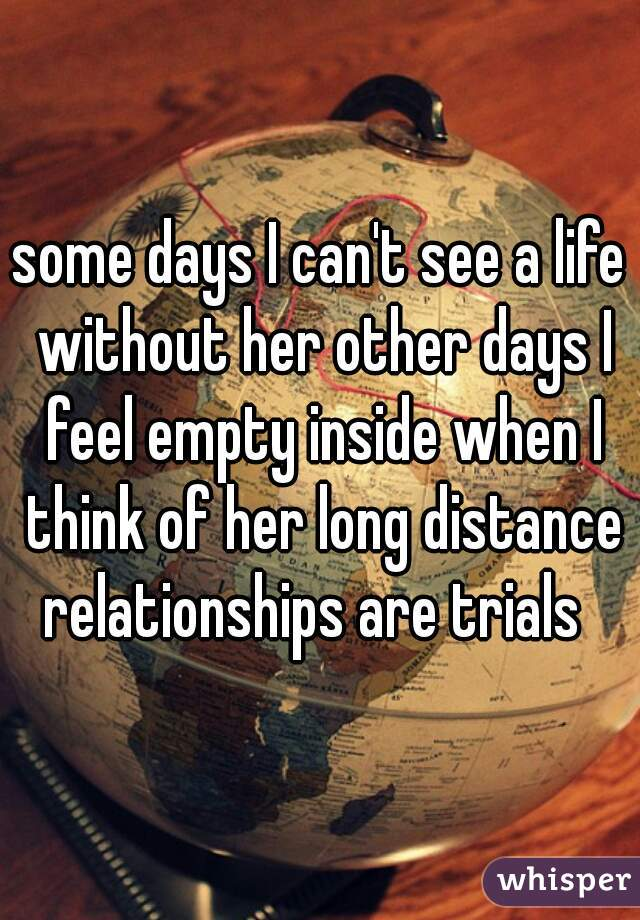 some days I can't see a life without her other days I feel empty inside when I think of her long distance relationships are trials