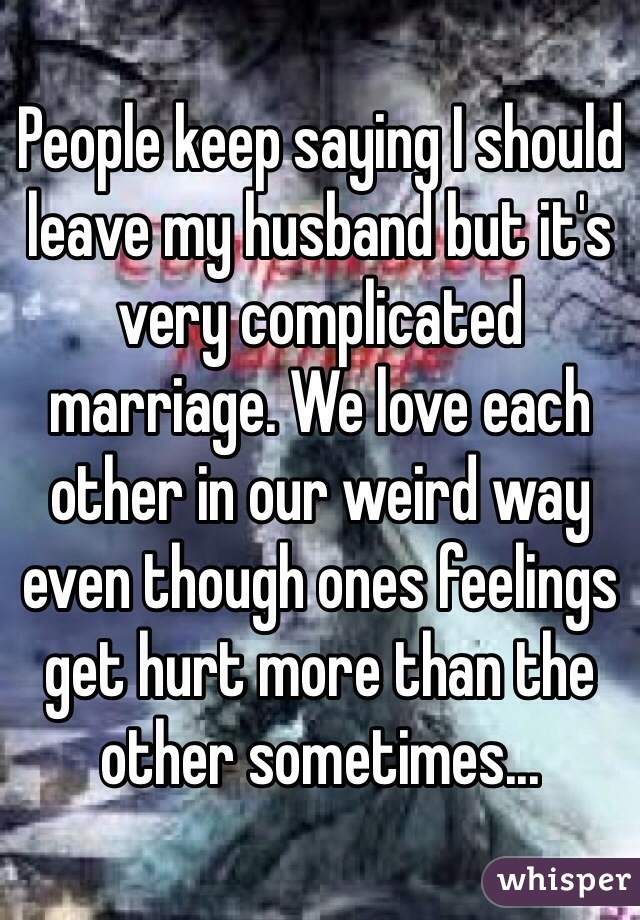 People keep saying I should leave my husband but it's very complicated marriage. We love each other in our weird way even though ones feelings get hurt more than the other sometimes...