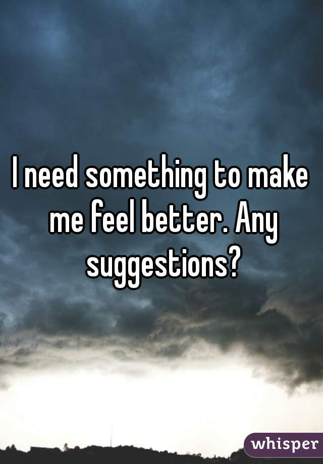 I need something to make me feel better. Any suggestions?