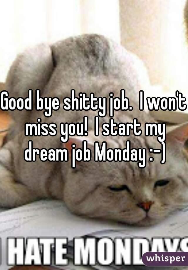 Good bye shitty job.  I won't miss you!  I start my dream job Monday :-)