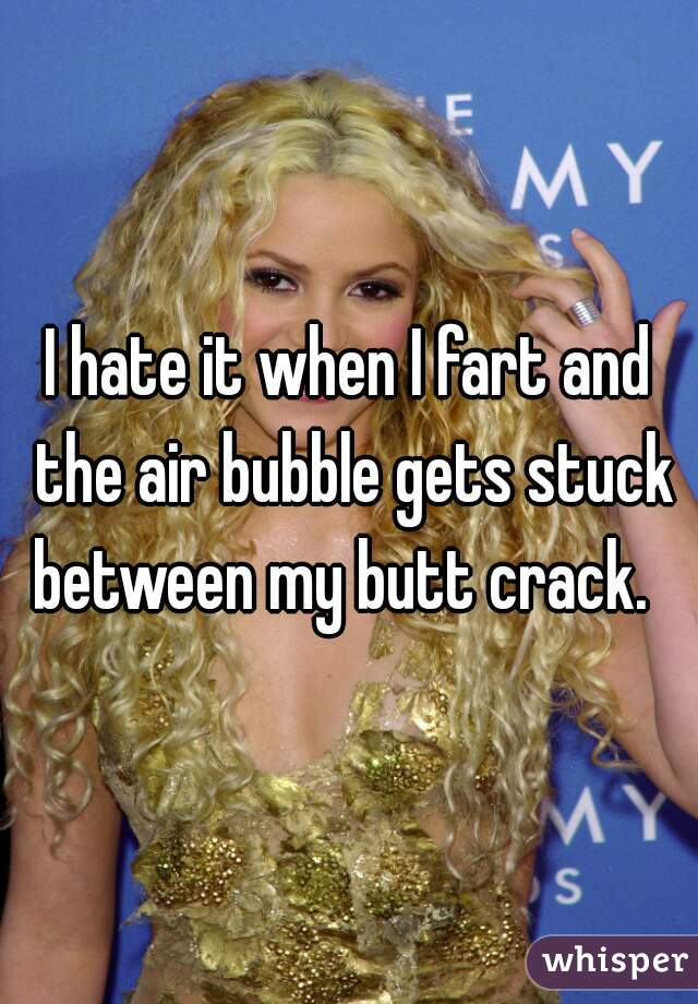 I hate it when I fart and the air bubble gets stuck between my butt crack.